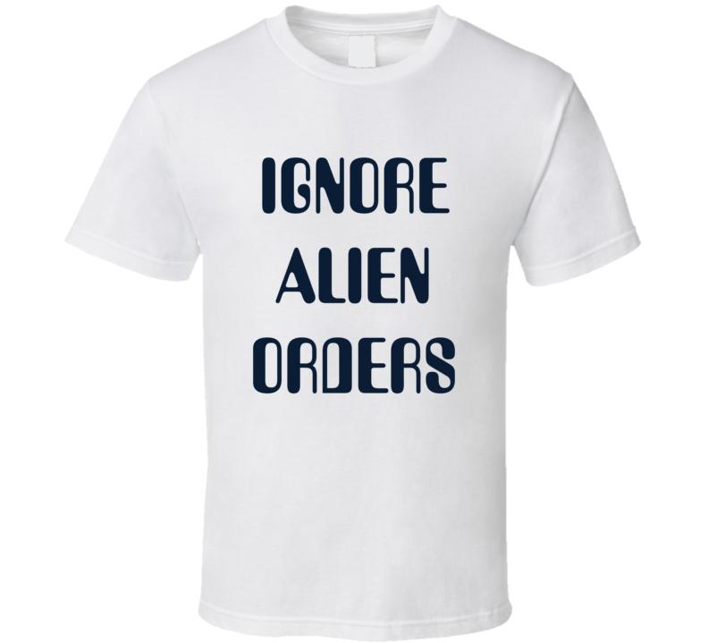 Ignore Alien Orders T Shirt