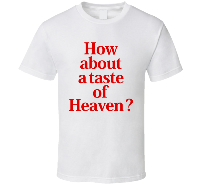 How About A Taste Of Heaven T Shirt
