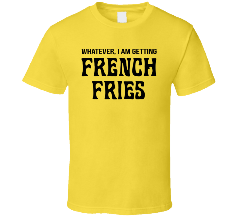 Whatever I Am Getting French Fries Yellow T Shirt