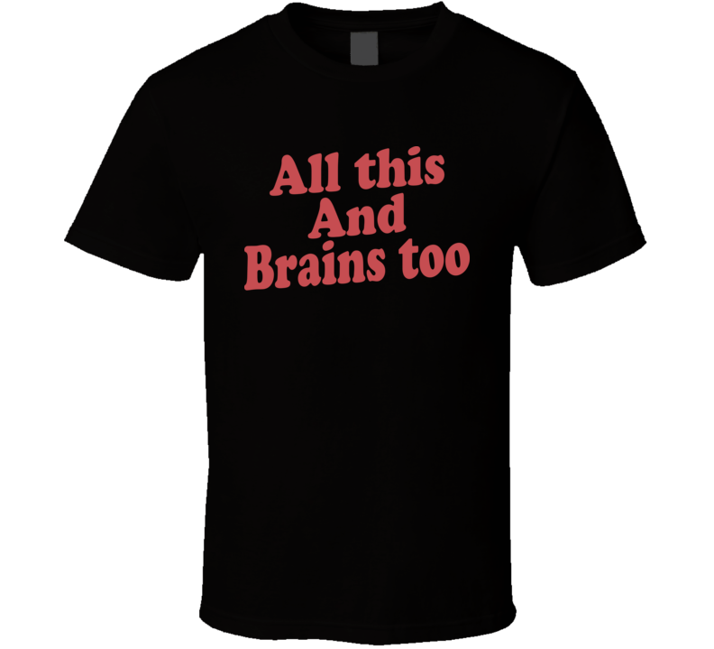 All This And Brains Too T Shirt