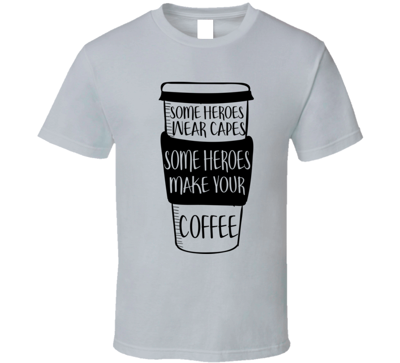 Some Heroes Make Your Coffee T Shirt
