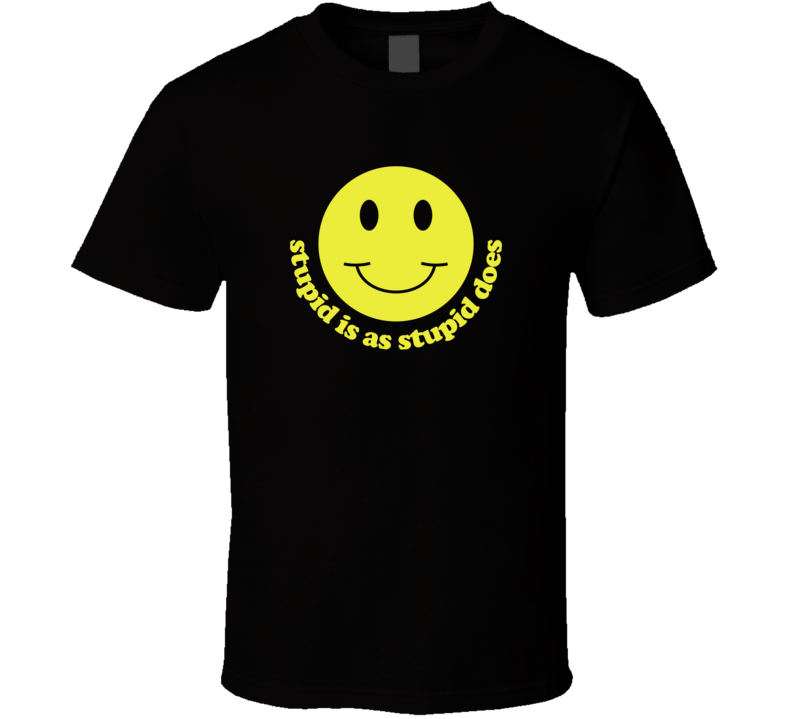 Stupid Is As Stupid Does T Shirt