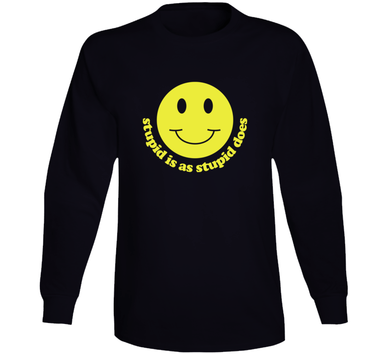Stupid Is As Stupid Does Long Sleeve T Shirt