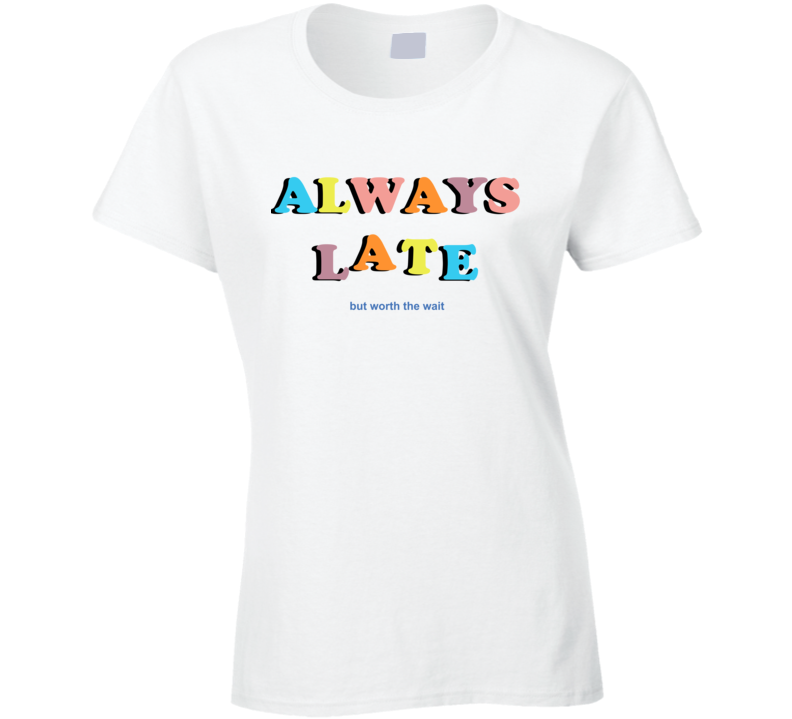 Always Late But Worth The Wait Ladies T Shirt