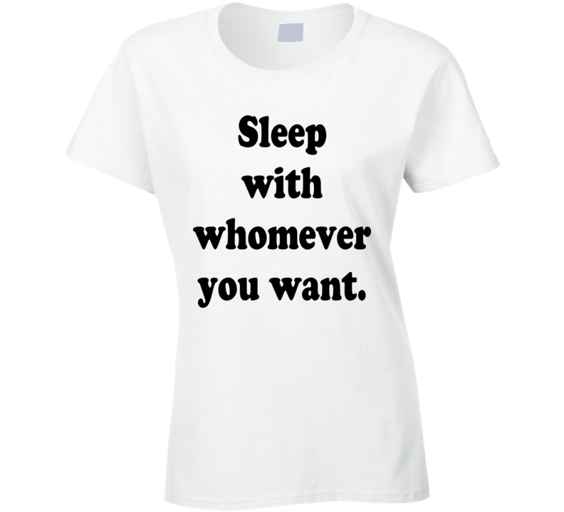 Sleep With Whomever You Want Ladies T Shirt