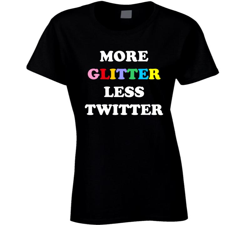 More Glitter Less Twitter Ladies T Shirt