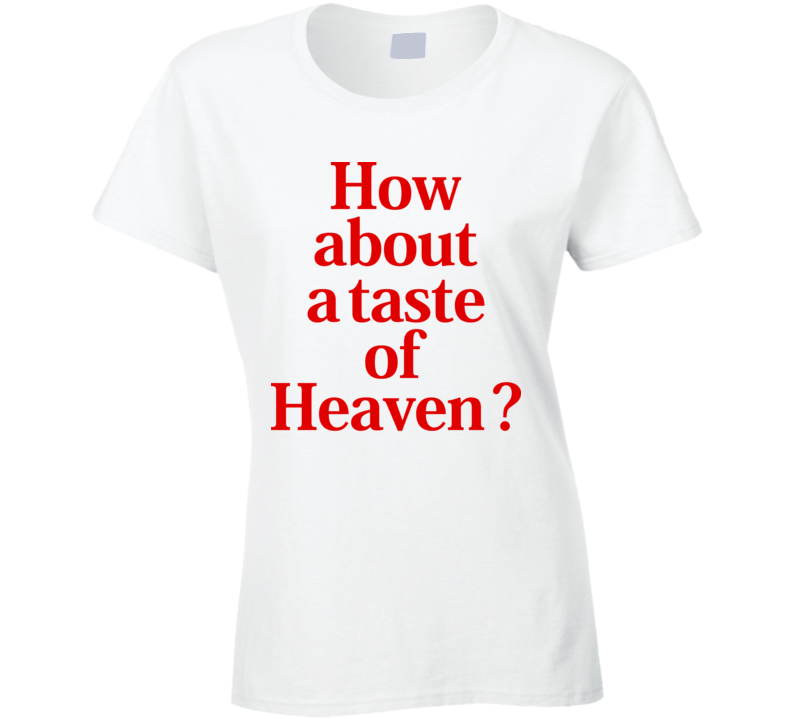 How About A Taste Of Heaven Ladies T Shirt