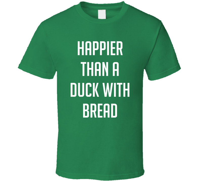 Happier Than A Duck With Bread T Shirt