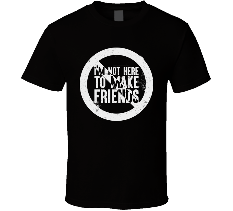 I'm Not Here To Make Friends Distressed T Shirt