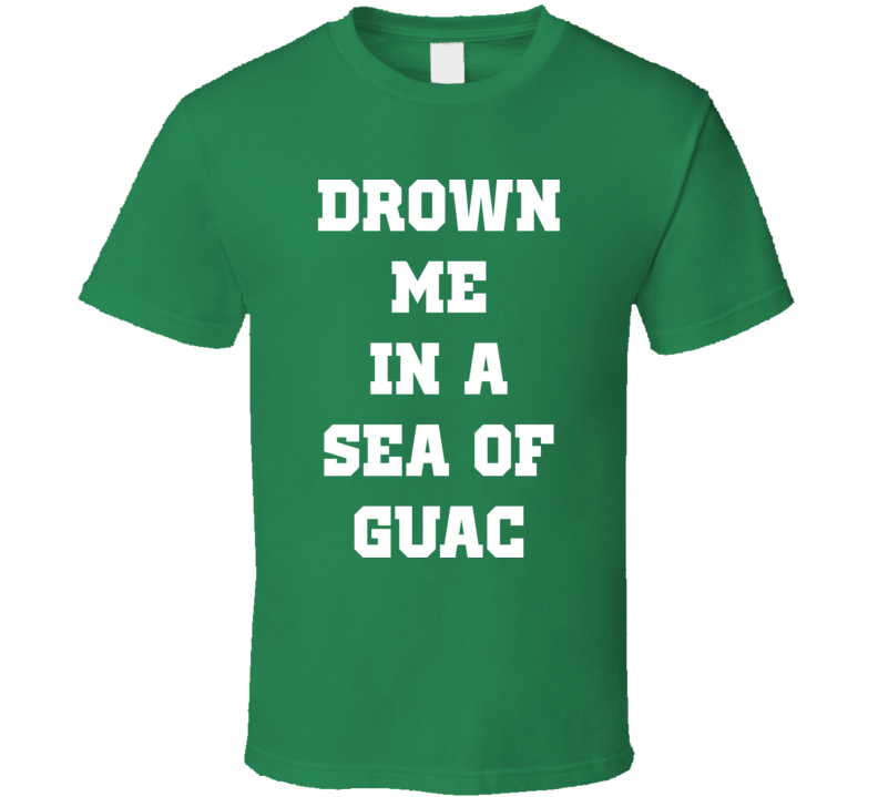 Drown Me In A Sea Of Guac Guacamole T Shirt