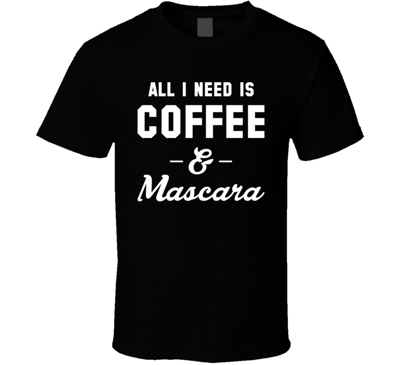 All I Need Is Coffee And Mascara T Shirt