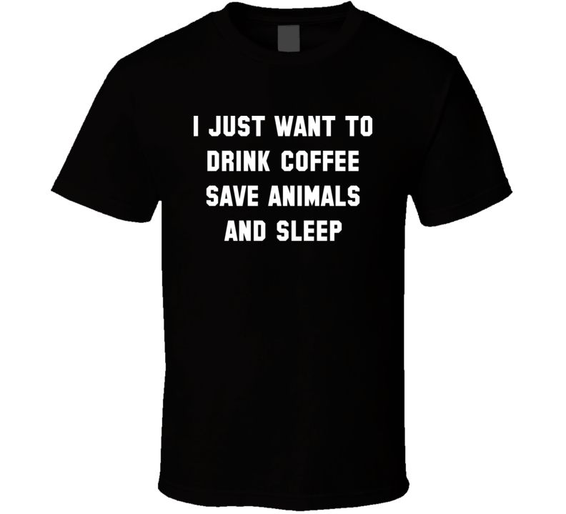 I Just Want To Drink Coffee Save Animals And Sleep T Shirt