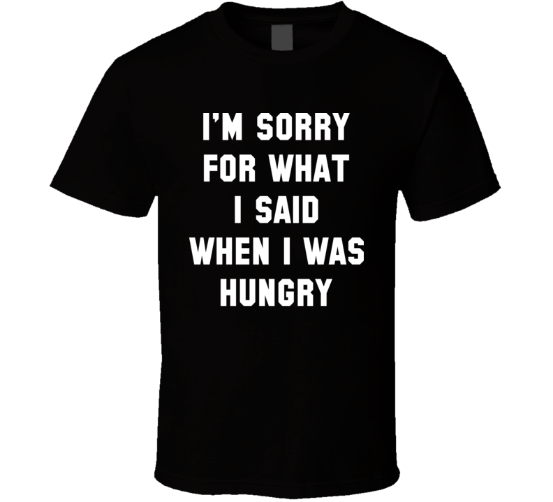 Sorry For What I Said When I Was Hungry T Shirt