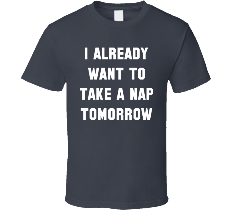 I Already Want To Take A Nap Tomorrow T Shirt