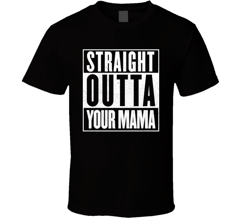 Straight Outta Your Mama Offensive Mom Jokes T Shirt