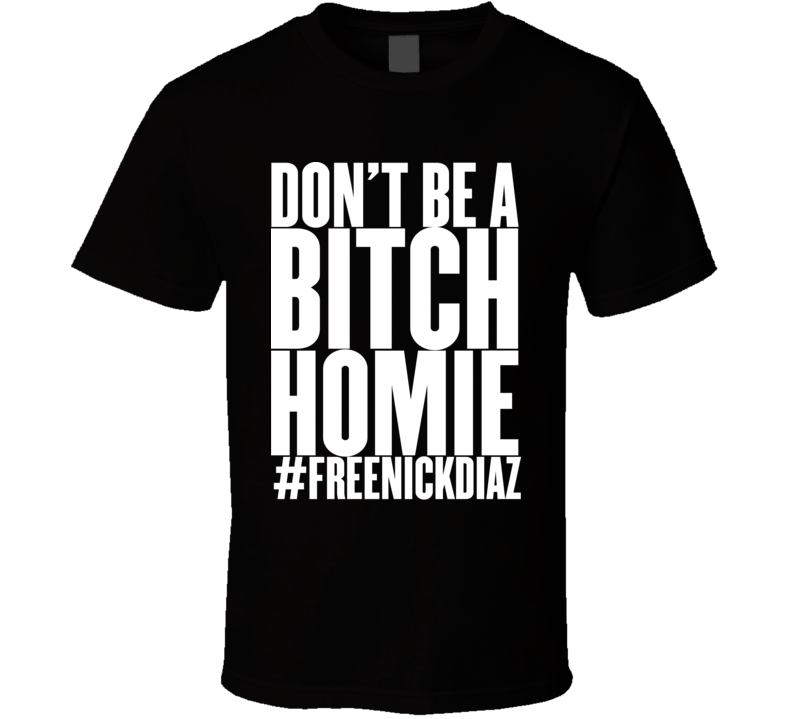 Free Nick Diaz #freenickdiaz Don't Be A Bitch Homie T Shirt