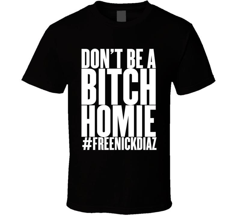 Free Nick Diaz #freenickdiaz Don't Be A Bitch Homie T Shirt