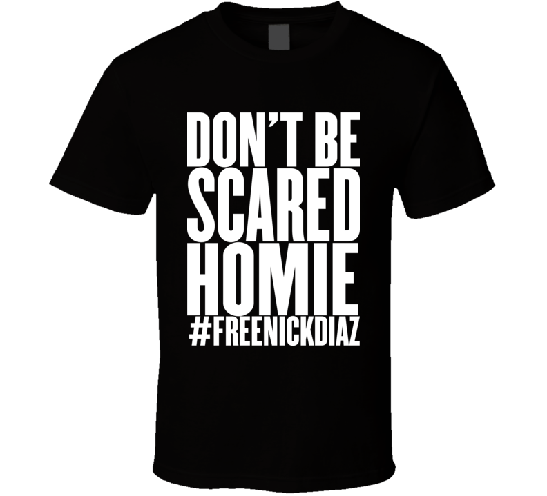 Free Nick Diaz #freenickdiaz Don't Be Scared Homie MMA T Shirt