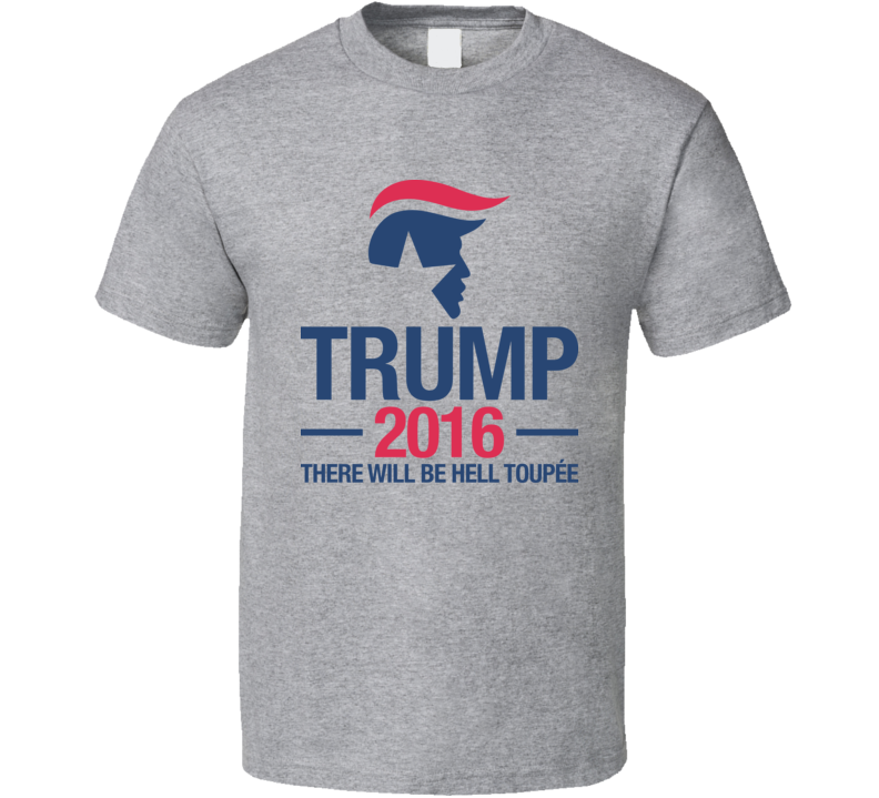 Trump 2016 There Will Be Hell Toupee Campaign T Shirt