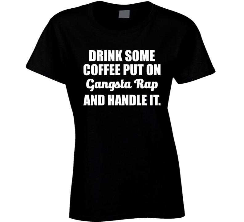 Drink Some Coffee Put On Gangsta Rap Handle It T Shirt
