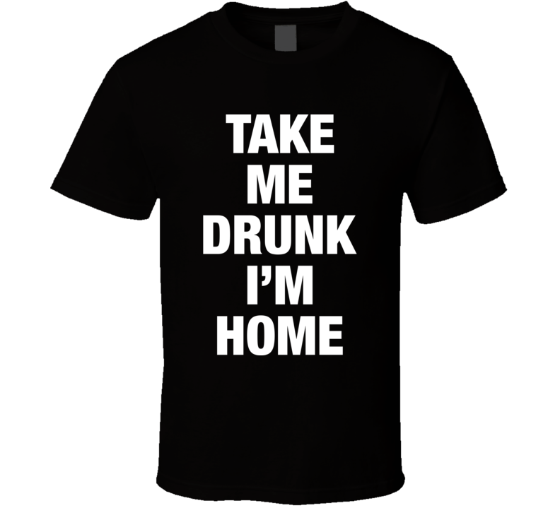 Take Me Drunk I'm Home Funny Bar Drinking Party Black T Shirt