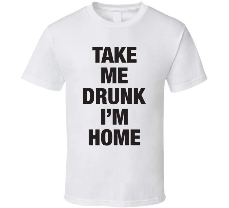 Take Me Drunk I'm Home Funny Bar Drinking Party White T Shirt