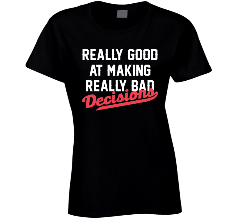 Really Good At Making Really Bad Decisions T Shirt