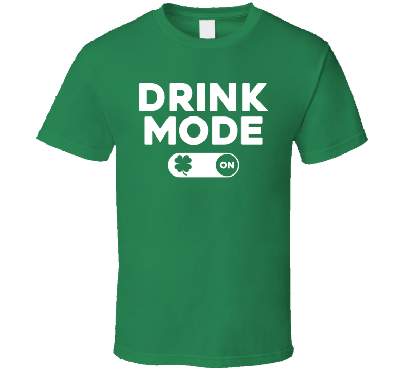 Drink Mode On Funny St. Patrick's Day Drunk Irish T Shirt
