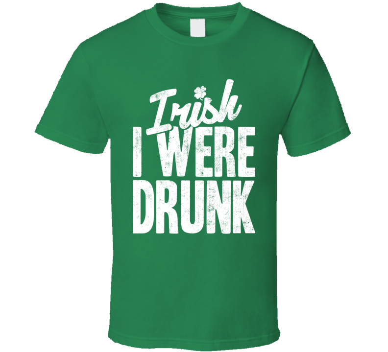 Irish I Were Drunk Funny St. Patrick's Day Worn Look T Shirt