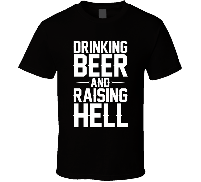 Drinking Beer And Raising Hell T Shirt