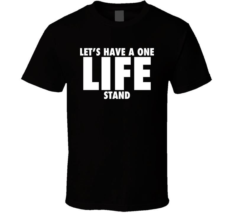 Let''s Have A One Life Stand T Shirt