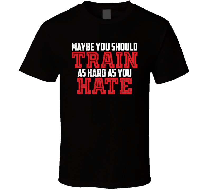 You Should Train As Hard As You Hate Weightlifting Worn Look T Shirt