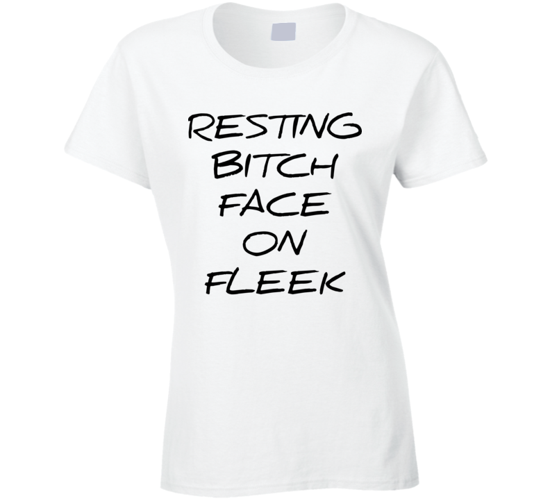 Resting Bitch Face On Fleek White T Shirt