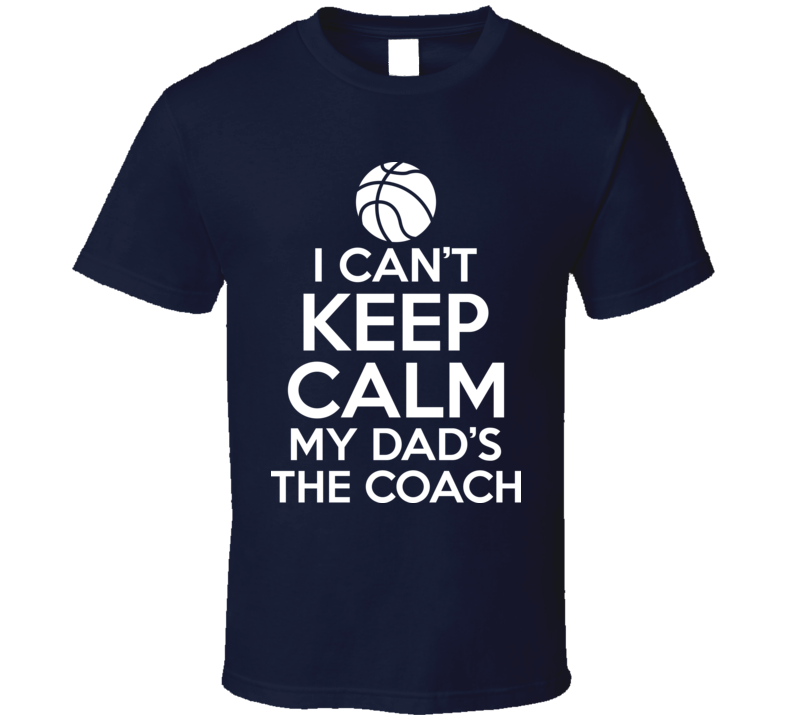 I Can't Keep Calm My Dad's The Coach Basketball Sports T Shirt