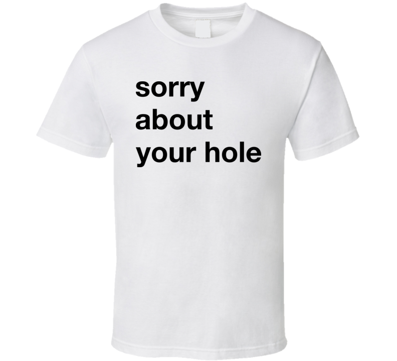 Sorry About Your Hole T Shirt