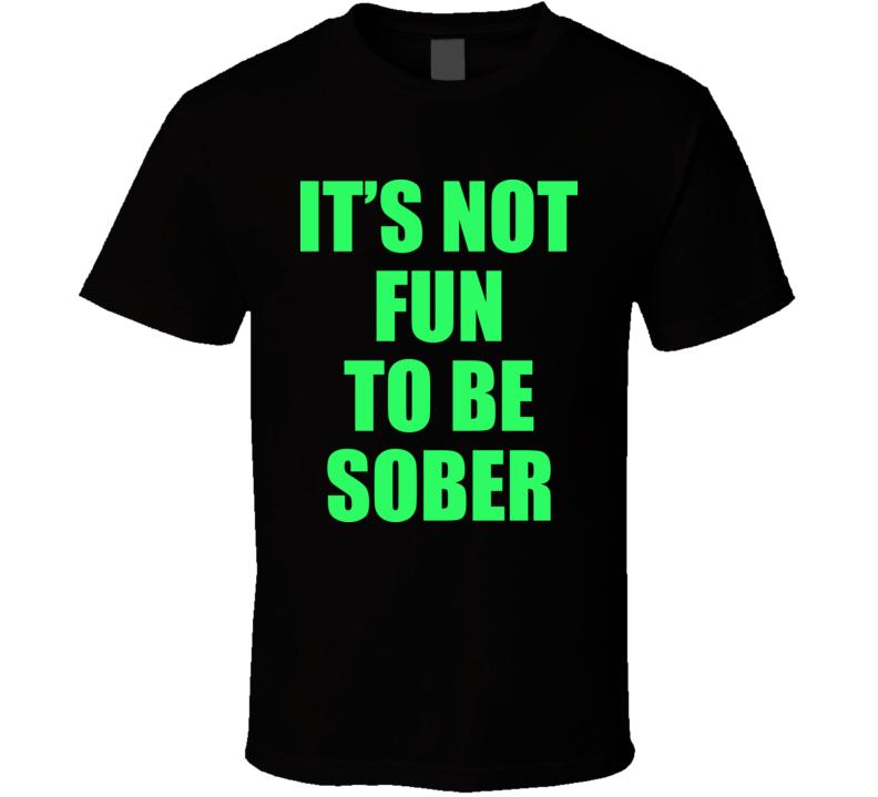 It's Not Fun To Be Sober T Shirt