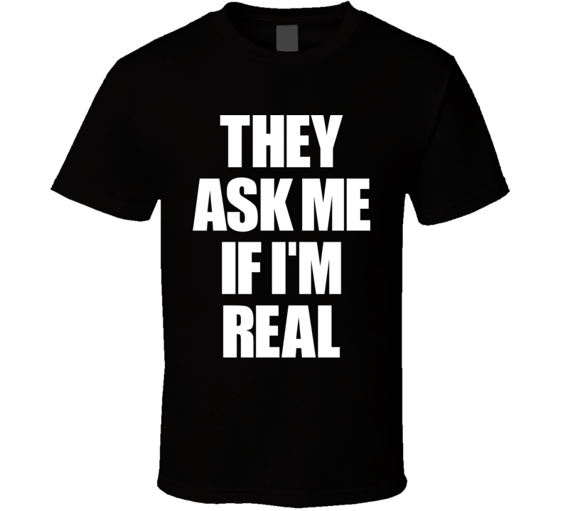 They Ask Me If I'm Real T Shirt