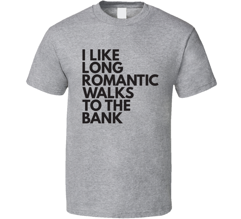 I Like Long Romantic Walks To The Bank T Shirt