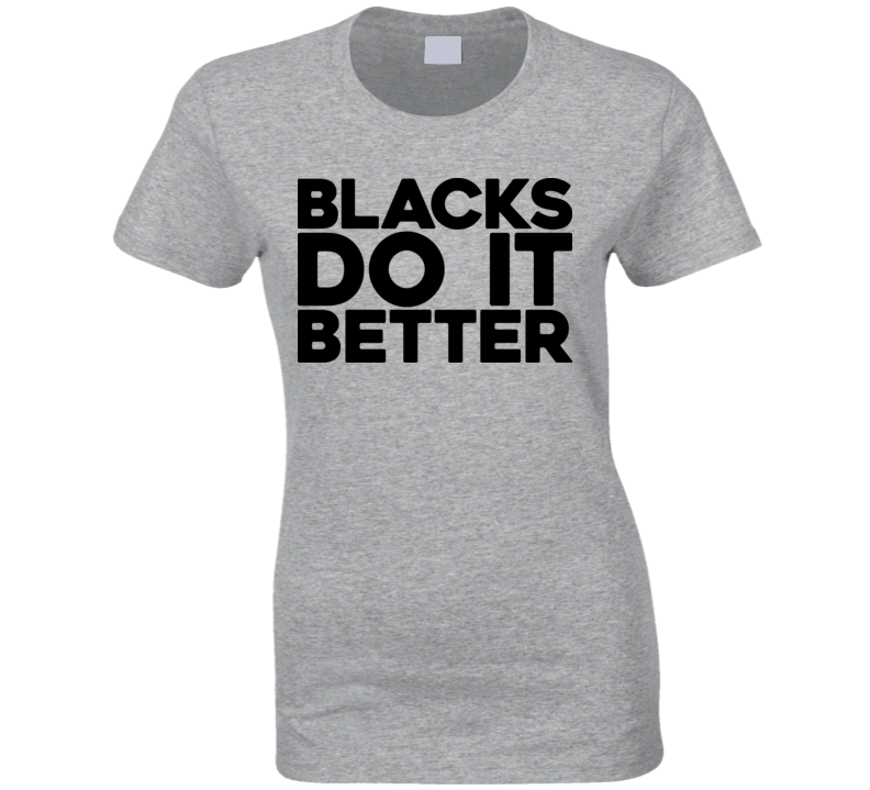 Blacks Do It Better T Shirt