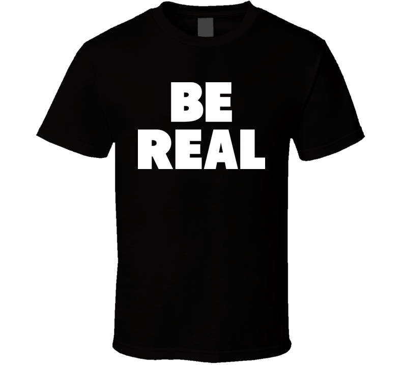 Be Real T Shirt