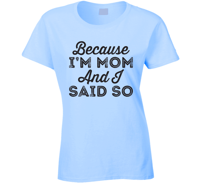 Because I'm Mom And I Said So T Shirt
