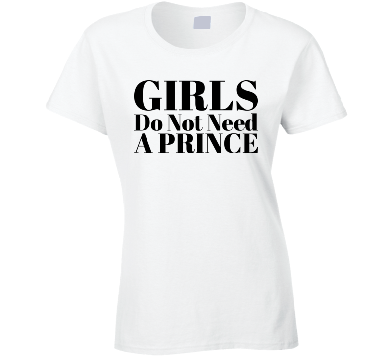 Girls Do Not Need A Prince T Shirt
