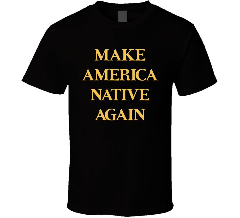 Make America Native Again T Shirt