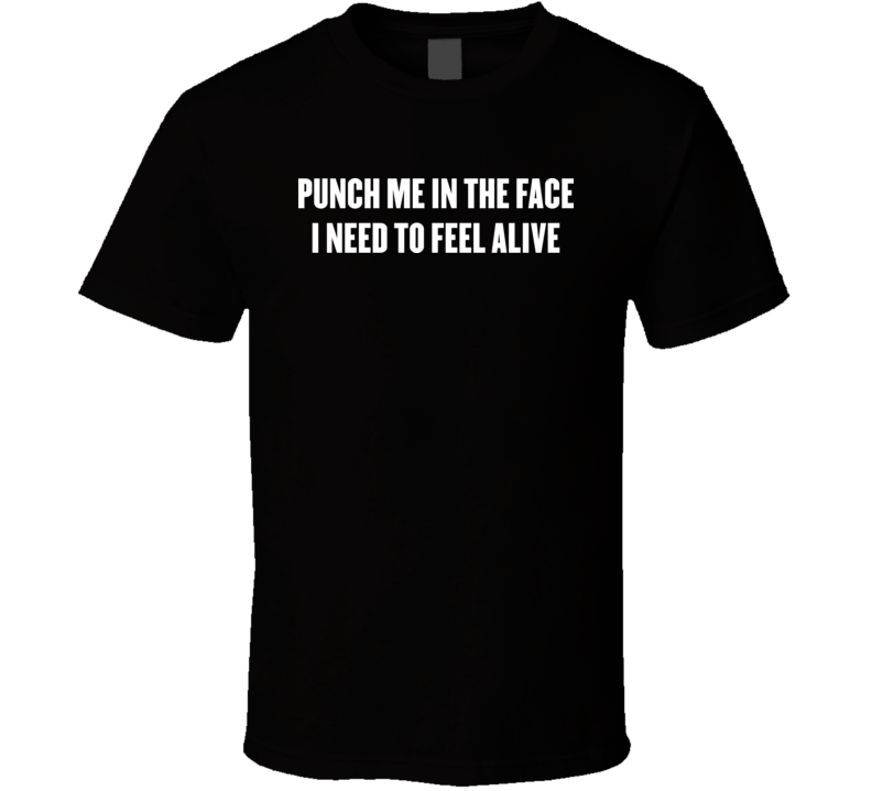 Punch Me In The Face I Need To Feel Alive T Shirt