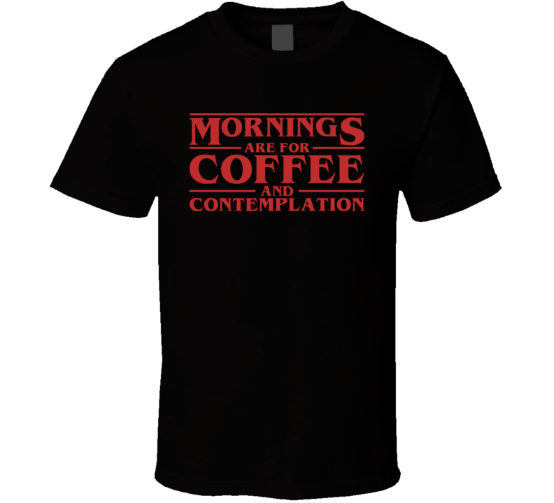 Mornings Are For Coffee And Contemplation Stranger Things T Shirt