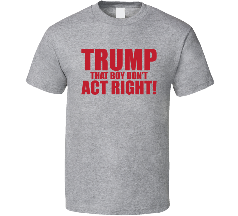 Trump That Boy Don't Act Right T Shirt