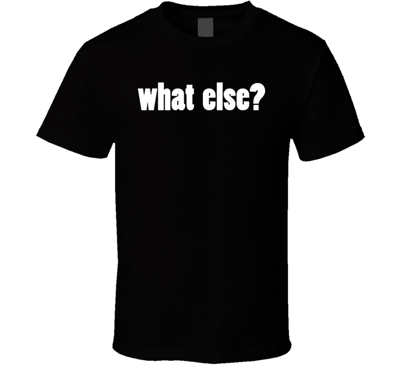 What Else T Shirt