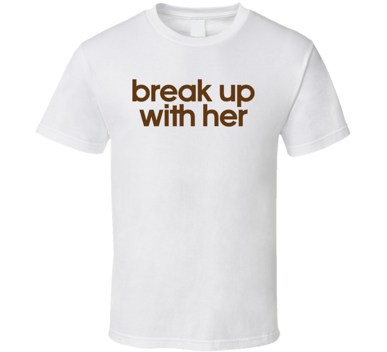 Break Up With Her T Shirt
