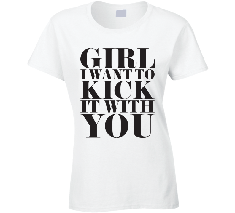 Girl I Want To Kick It With You White T Shirt