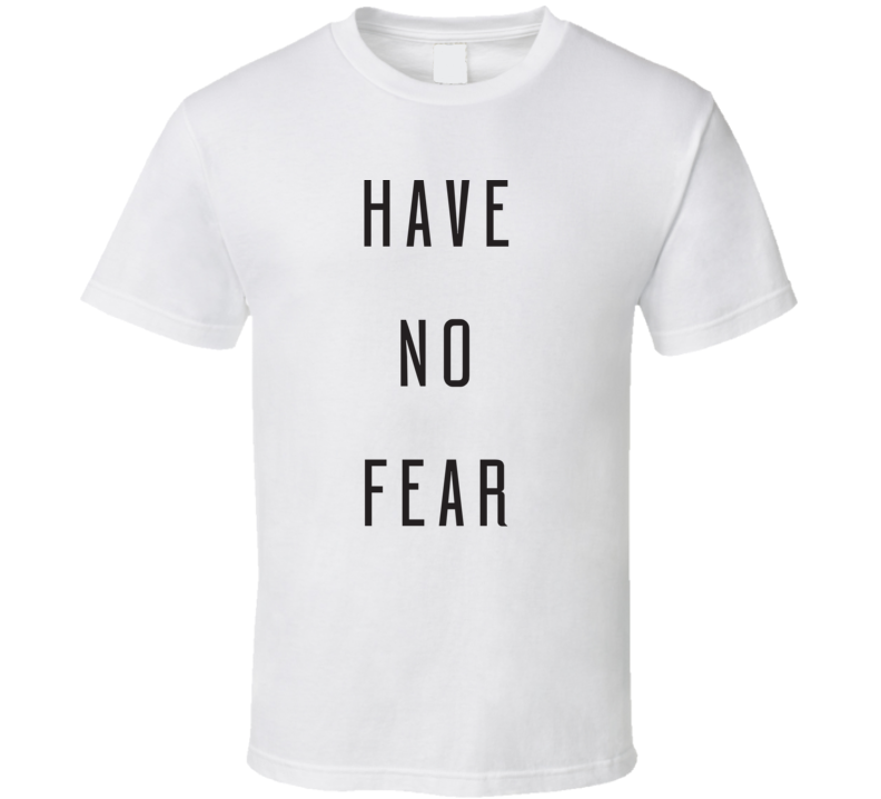Have No Fear T Shirt